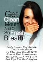 Get Clean Mouth And Oh So Fresh Breath! ebook by Josh T. Miah