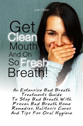 Get Clean Mouth And Oh So Fresh Breath! - An Extensive Bad Breath Treatments Guide To Stop Bad Breath With Proven Bad Breath Home Remedies, Halitosis Cures And Tips For Oral Hygiene ebook by Josh T. Miah