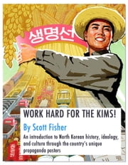 WORK HARD FOR THE KIMS! - An introduction to North Korean history, ideology, and culture through the country's propaganda posters ebook by Scott Fisher