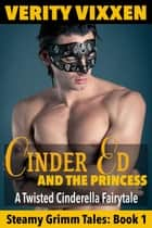 Cinder Ed and the Princess: A Twisted Cinderella Fairy Tale - Steamy Grimm Tales, #1 ebook by Verity Vixxen
