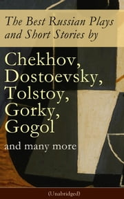 The Best Russian Plays and Short Stories by Chekhov, Dostoevsky, Tolstoy, Gorky, Gogol and many more (Unabridged): An All Time Favorite Collection from the Renowned Russian dramatists and Writers (Including Essays and Lectures on Russian Novelists) ebook by Nicholas Evrèinov, Denis Von Visin, Anton Chekhov,...