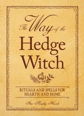 The Way of the Hedge Witch: Rituals and Spells for Hearth and Home - Rituals and Spells for Hearth and Home ebook by Arin Murphy-Hiscock