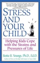 Stress and Your Child - Helping Kids Cope with the Strains and Pressures of Life ebook by Bettie B. Youngs