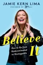 Believe IT - How to Go from Underestimated to Unstoppable ebook by Jamie Kern Lima