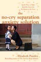 The No-Cry Separation Anxiety Solution: Gentle Ways to Make Good-bye Easy from Six Months to Six Years ebook by