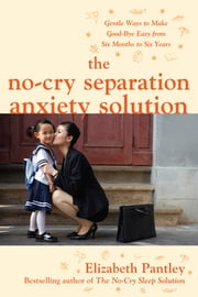 The No-Cry Separation Anxiety Solution: Gentle Ways to Make Good-bye Easy from Six Months to Six Years ebook by Elizabeth Pantley