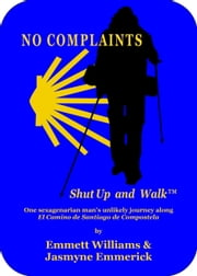 No Complaints…Shut Up and Walk - One Sexagenarian Man's Unlikely Journey Along El Camino de Santiago ebook by Emmett Williams,Jasmyne Emmerick