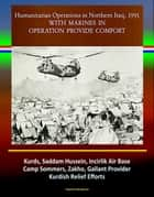 With Marines in Operation Provide Comfort: Humanitarian Operations in Northern Iraq, 1991 - Kurds, Saddam Hussein, Incirlik Air Base, Camp Sommers, Zakho, Gallant Provider, Kurdish Relief Efforts ebook by Progressive Management