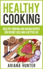 Healthy Cooking - Healthy Cooking And Baking Recipes For Weight Loss And A Better Life ebook by Ariana Hunter