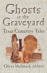 Ghosts In The Graveyard - Texas Cemetery Tales ebook by Olyve Abbott
