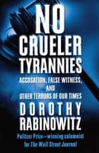 No Crueler Tyrannies - Accusation, False Witness, and Other Terrors of Our Times ebook by Dorothy Rabinowitz