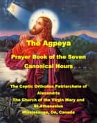 The Agpeya - Prayer Book of the Seven Canonical Hours ebook by The Church of the Virgin Mary and St.Athanasius, Mississauga, On,...