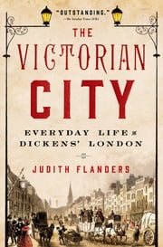 The Victorian City - Everyday Life in Dickens' London ebook by Judith Flanders