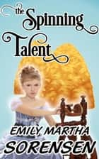 The Spinning Talent ebook by Emily Martha Sorensen
