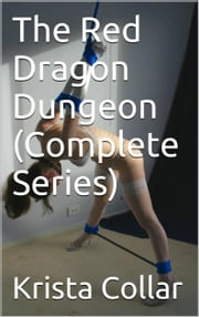 The Red Dragon Dungeon (Complete Series): College Co-Eds in the BDSM Dungeon ebook by Krista Collar