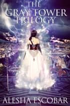 Ebook The Gray Tower Trilogy Box Set: Books 1-3 di Alesha Escobar