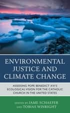 Environmental Justice and Climate Change - Assessing Pope Benedict XVI's Ecological Vision for the Catholic Church in the United States ebook by Scott G. Hefelfinger, Anselma Dolcich-Ashley, Jame Schaefer,...