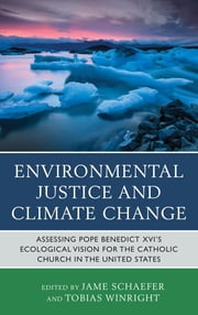 Environmental Justice and Climate Change - Assessing Pope Benedict XVI's Ecological Vision for the Catholic Church in the United States ebook by Jame Schaefer,Tobias Winright,Mary Ashley,Michael Baur,John T. Brinkman,David Cloutier,Anselma Dolcich-Ashley,Elizabeth Groppe,Scott G. Hefelfinger,Kevin W. Irwin,Donald Kettler,Christiana Z. Peppard,Jame Schaefer,Bernard Unabali,Jeremiah Vallery,Keith Douglass Warner,Matthew Philipp Whelan,Tobias Winright