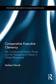 Comparative Executive Clemency - The Constitutional Pardon Power and the Prerogative of Mercy in Global Perspective ebook by Andrew Novak