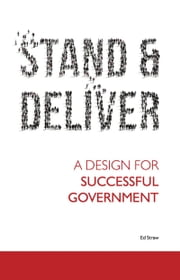 Stand and Deliver - A Design for Successful Government ebook by Ed Straw