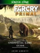 Far Cry Primal Xbox One Unofficial Game Guide ebook by Josh Abbott