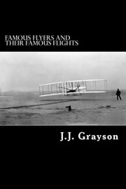 Famous Flyers and their Famous Flights ebook by J. J. Grayson