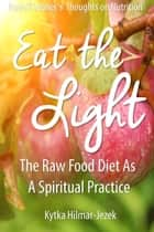 Eat the Light: The Raw Food Diet as a Spiritual Practice - Waldorf Homeschool Series ebook by Kytka Hilmar-Jezek
