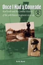 Once I Had a Comrade: Karl Roth and the Combat History of the 36th Panzer Regiment 1939-45 - Karl Roth and the Combat History of the 36th Panzer Regiment 1939-45 ebook by Byrd, R. W.