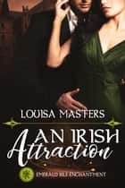 An Irish Attraction (Emerald Isle Enchantment) - Emerald Isle Enchantment eBook by Louisa Masters