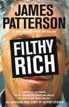 Filthy Rich - A Powerful Billionaire, the Sex Scandal that Undid Him, and All the Justice that Money Can Buy: The Shocking True Story of Jeffrey Epstein eBook by James Patterson, John Connolly, Tim Malloy