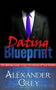 Dating Blueprint: The Ultimate Guide to Get the Women of Your Dreams ebook by Alexander Grey