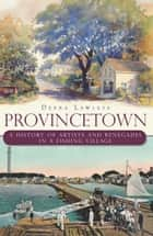 Provincetown - A History of Artists and Renegades in a Fishing Village ebook by Debra Lawless