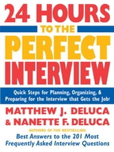 24 Hours to the Perfect Interview: Quick Steps for Planning, Organizing, and Preparing for the Interview that Gets the Job ebook by DeLuca, Matthew