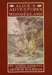 Alice's Adventures In Wonderland - Illustrated by Arthur Rackham ebook by Lewis Carroll