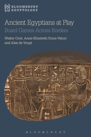 Ancient Egyptians at Play - Board Games Across Borders ebook by Walter Crist,Anne-Elizabeth Dunn-Vaturi,Dr Alex de Voogt