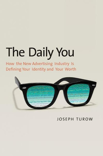The Daily You: How the New Advertising Industry Is Defining Your Identity and Your Worth ebook by Joseph Turow