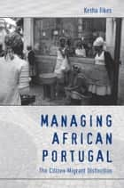Managing African Portugal - The Citizen-Migrant Distinction ebook by Kesha Fikes