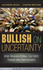 Bullish on Uncertainty - How Organizational Cultures Transform Participants ebook by Alexandra Michel,Stanton Wortham