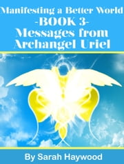 Manifesting a Better World: Book 3 - Messages from Archangel Uriel ebook by Sarah Haywood