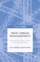 New Urban Management: Attracting Value Flows to Branded Hubs ebook by A. Anttiroiko