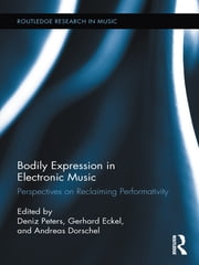 Bodily Expression in Electronic Music - Perspectives on Reclaiming Performativity ebook by Deniz Peters,Gerhard Eckel,Andreas Dorschel