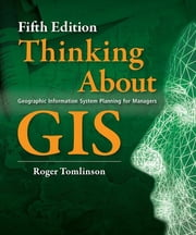 Thinking About GIS - Geographic Information System Planning for Managers, Fifth edition ebook by Roger Tomlinson
