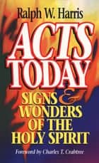 Acts Today - Signs & Wonders of the Holy Spirit ebook by Ralph W. Harris