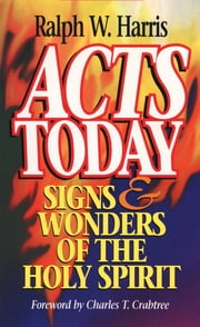 Acts Today: Signs & Wonders of the Holy Spirit ebook by Ralph W. Harris