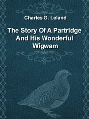 The Story Of A Partridge And His Wonderful Wigwam ebook by Charles G. Leland