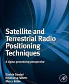 Satellite and Terrestrial Radio Positioning Techniques - A Signal Processing Perspective ebook by Davide Dardari, Marco Luise, Emanuela Falletti