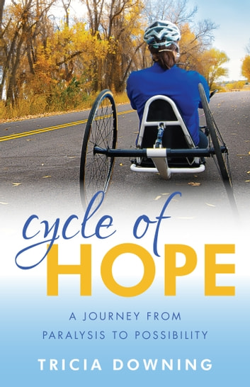 Cycle of Hope: My Journey from Paralysis to Possibility ebook by Tricia Downing