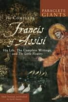 The Complete Francis of Assisi - His Life, the Complete Writings, and The Little Flowers ebook by Jon M. Sweeney