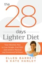 28 Days Lighter Diet - Your Monthly Plan To Lose Weight, End Pms, And Achieve Physical And Emotional Wellness ebook by Ellen Barrett, Kate Hanley