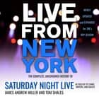 Live From New York - The Complete, Uncensored History of Saturday Night Live as Told by Its Stars, Writers, and Guests audiobook by James Andrew Miller, Tom Shales